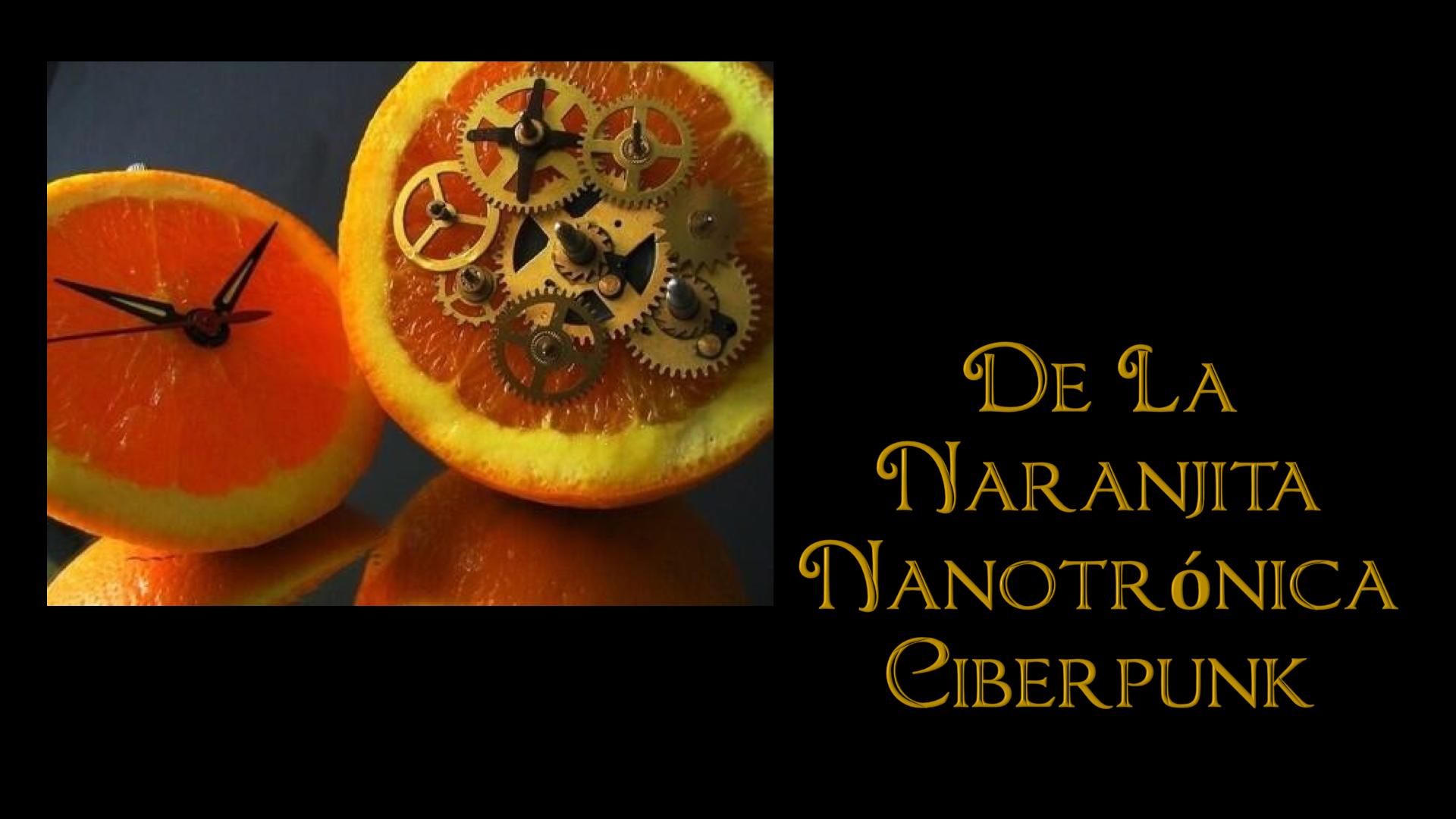 Crónicas y Leyendas de la Naranjita Nanotrónica Ciberpunk